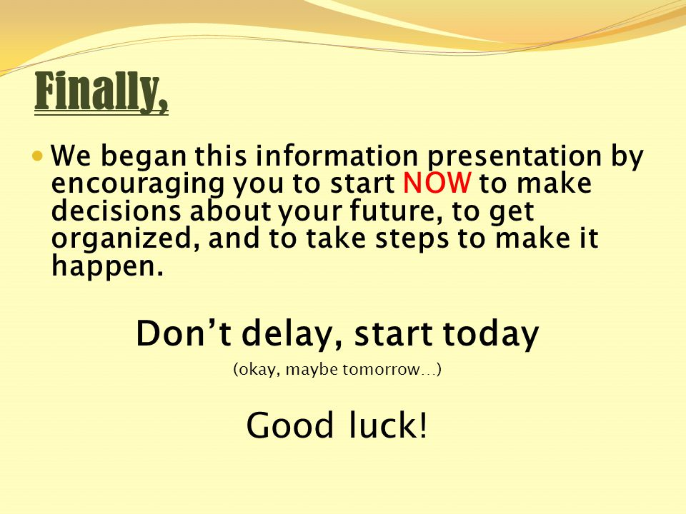 Finally, We began this information presentation by encouraging you to start NOW to make decisions about your future, to get organized, and to take steps to make it happen.
