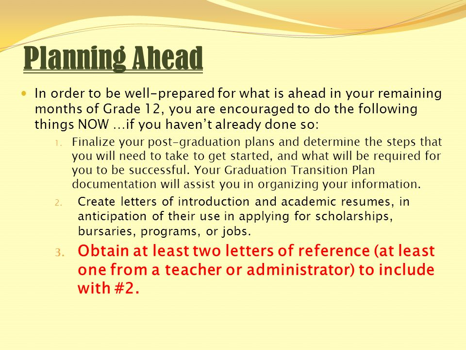Planning Ahead In order to be well-prepared for what is ahead in your remaining months of Grade 12, you are encouraged to do the following things NOW …if you haven't already done so: 1.