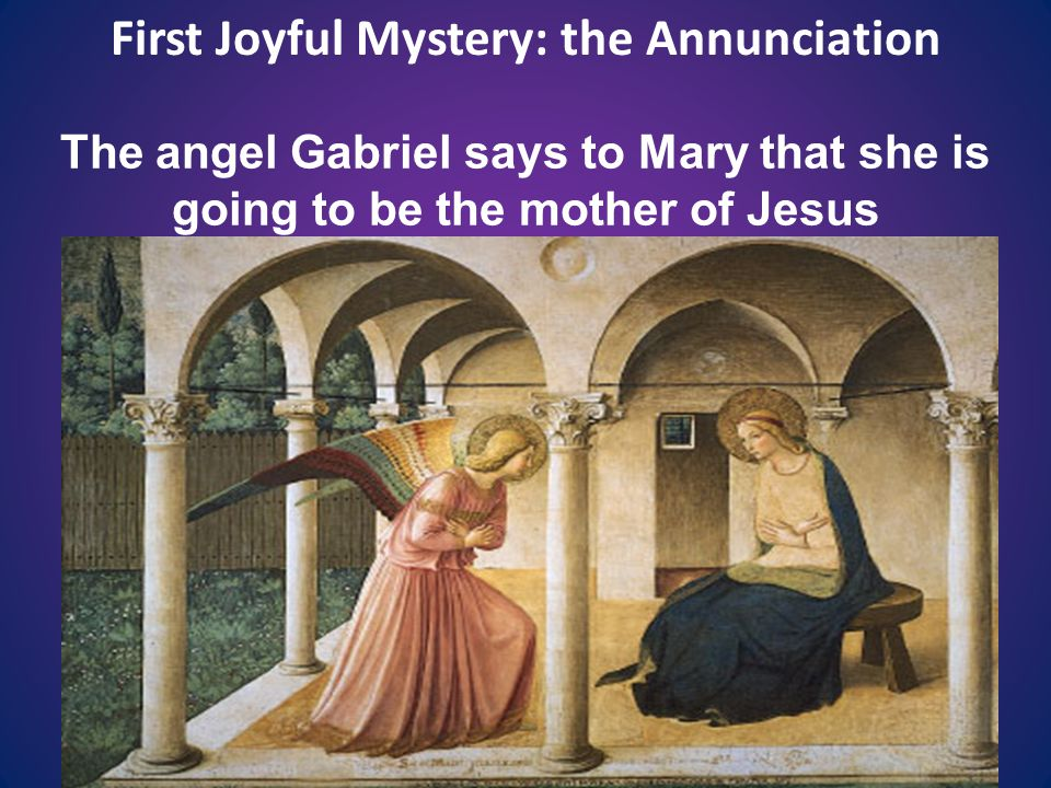 First Joyful Mystery: the Annunciation The angel Gabriel says to Mary that she is going to be the mother of Jesus