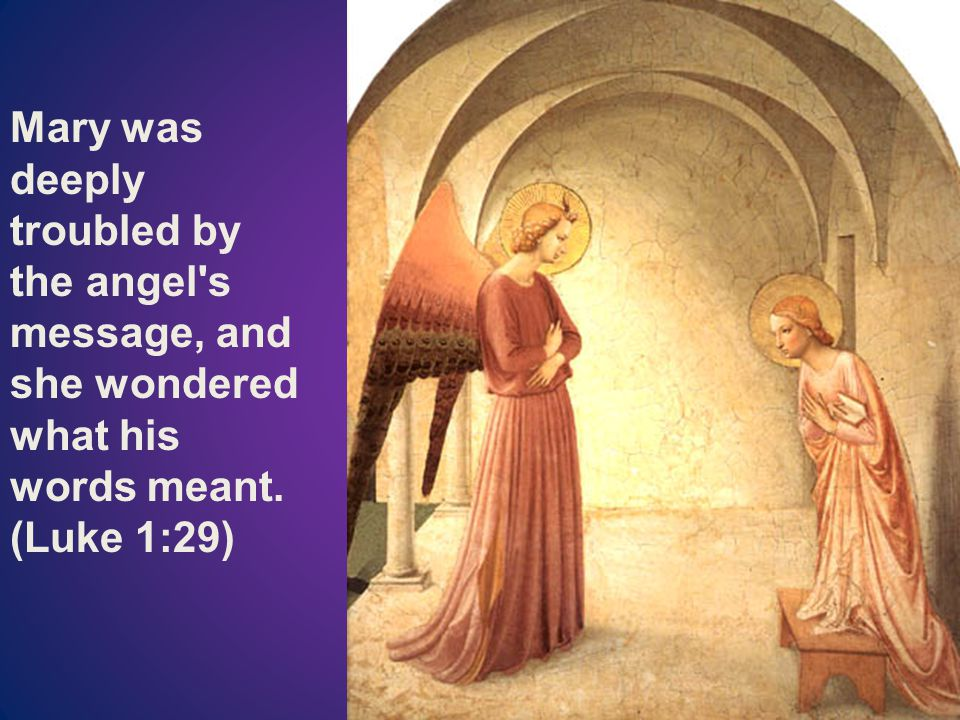 Mary was deeply troubled by the angel s message, and she wondered what his words meant. (Luke 1:29)