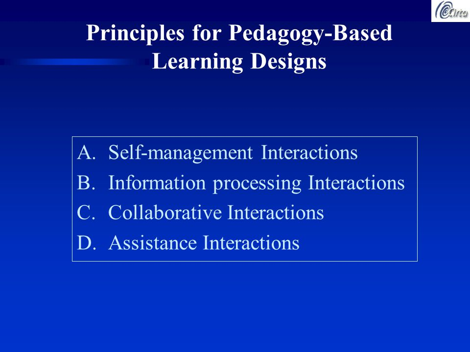 Principles for Pedagogy-Based Learning Designs A.Self-management Interactions B.Information processing Interactions C.Collaborative Interactions D.Assistance Interactions