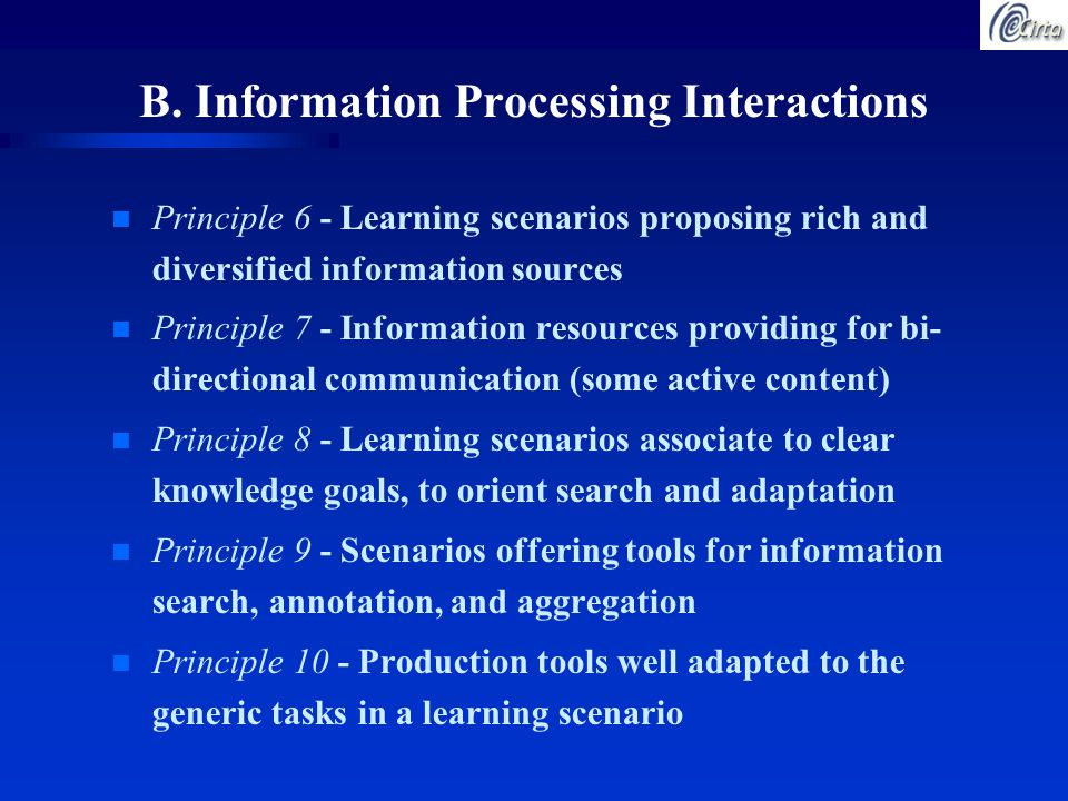 n Principle 6 - Learning scenarios proposing rich and diversified information sources n Principle 7 - Information resources providing for bi- directional communication (some active content) n Principle 8 - Learning scenarios associate to clear knowledge goals, to orient search and adaptation n Principle 9 - Scenarios offering tools for information search, annotation, and aggregation n Principle 10 - Production tools well adapted to the generic tasks in a learning scenario B.