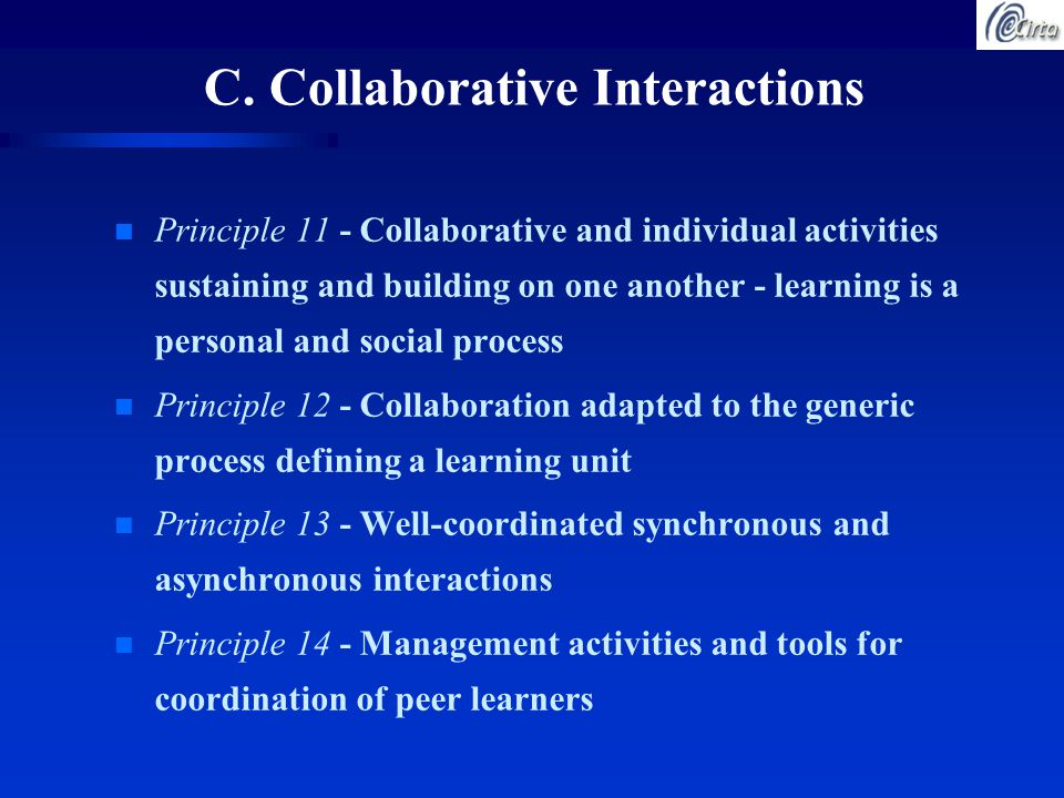 C. Collaborative Interactions n Principle 11 - Collaborative and individual activities sustaining and building on one another - learning is a personal
