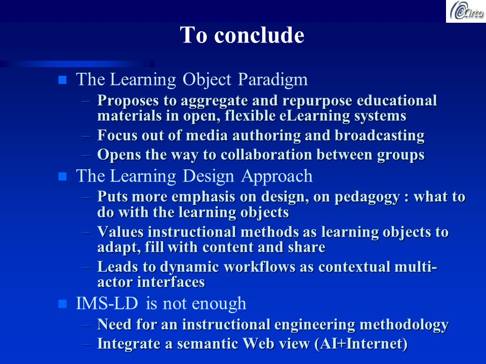 To conclude n The Learning Object Paradigm –Proposes to aggregate and repurpose educational materials in open, flexible eLearning systems –Focus out of media authoring and broadcasting –Opens the way to collaboration between groups n The Learning Design Approach –Puts more emphasis on design, on pedagogy : what to do with the learning objects –Values instructional methods as learning objects to adapt, fill with content and share –Leads to dynamic workflows as contextual multi- actor interfaces n IMS-LD is not enough –Need for an instructional engineering methodology –Integrate a semantic Web view (AI+Internet)