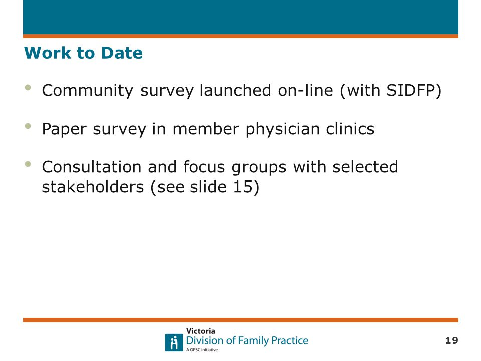 Work to Date Community survey launched on-line (with SIDFP) Paper survey in member physician clinics Consultation and focus groups with selected stake