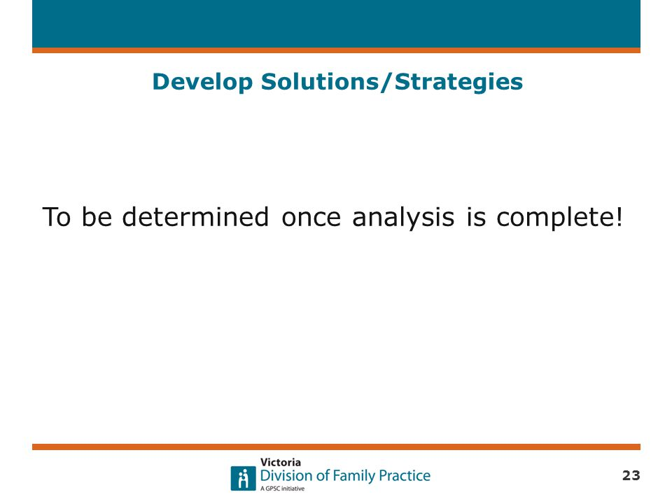 Develop Solutions/Strategies To be determined once analysis is complete! 23