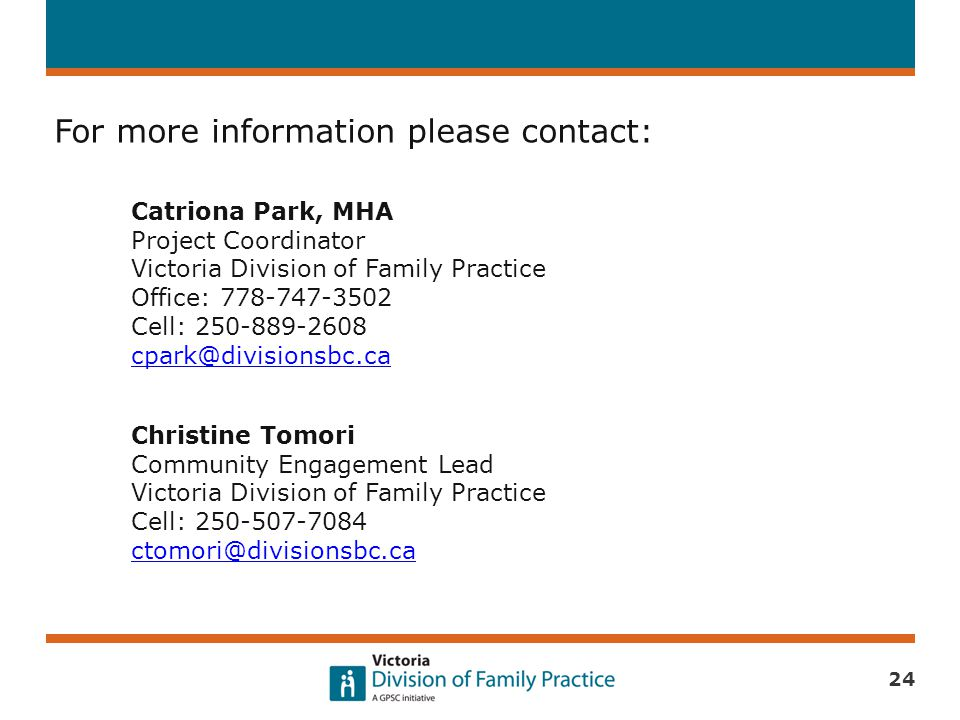 24 For more information please contact: Catriona Park, MHA Project Coordinator Victoria Division of Family Practice Office: 778-747-3502 Cell: 250-889