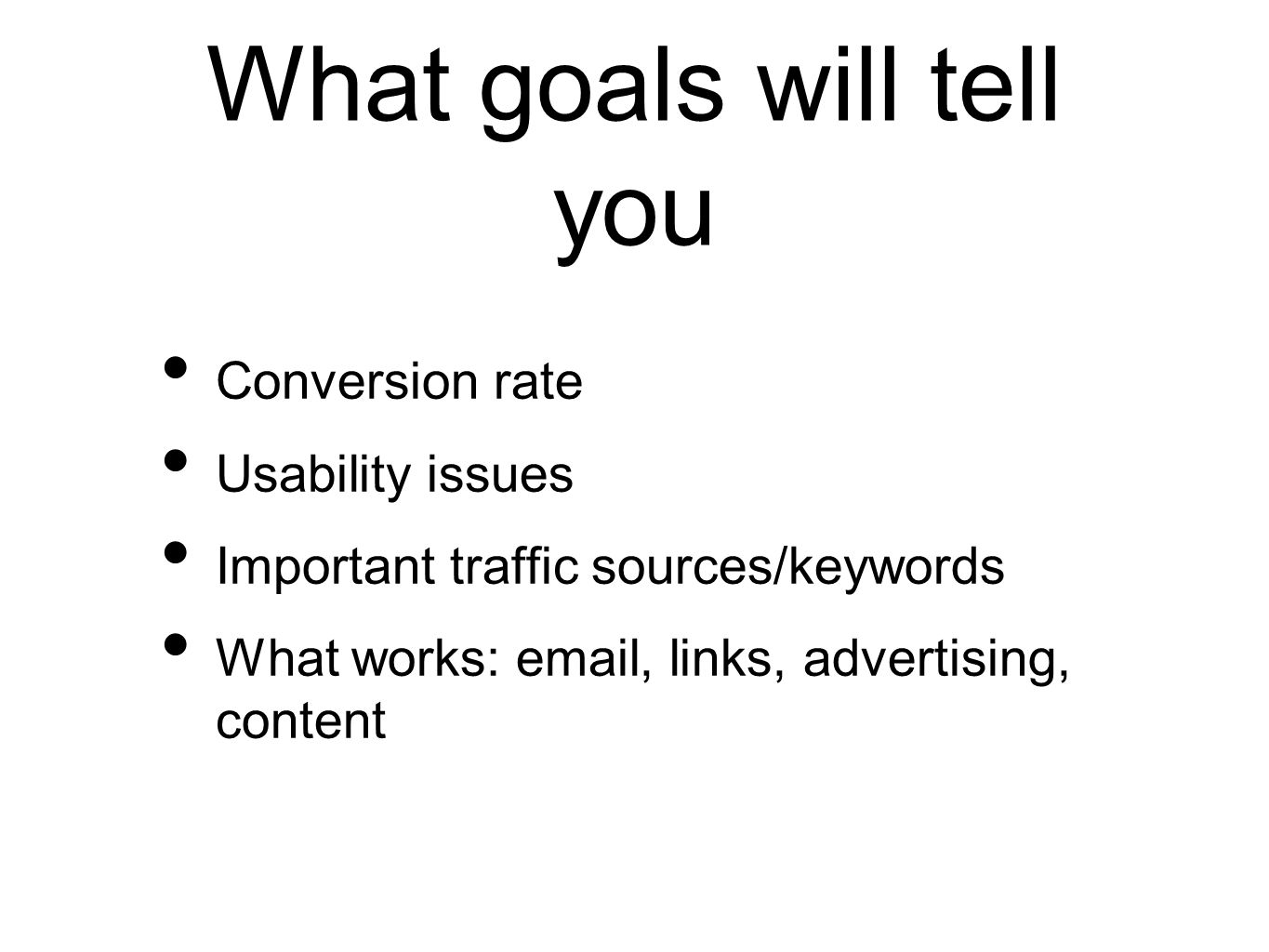 What goals will tell you Conversion rate Usability issues Important traffic sources/keywords What works: email, links, advertising, content