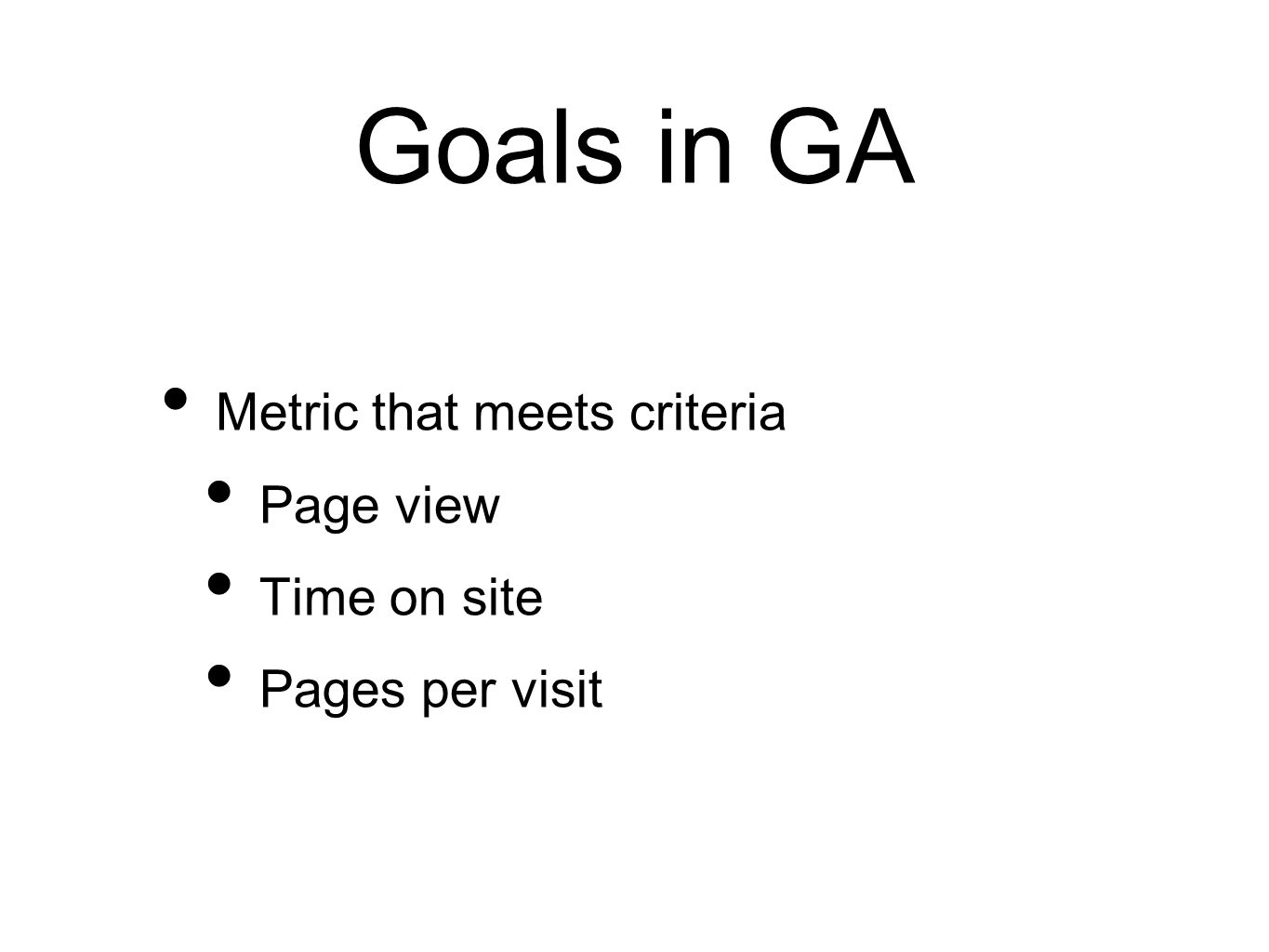 Goals in GA Metric that meets criteria Page view Time on site Pages per visit