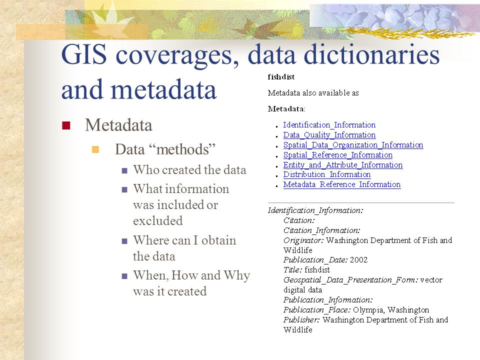 "GIS coverages, data dictionaries and metadata Metadata Data ""methods"" Who created the data What information was included or excluded Where can I obtai"