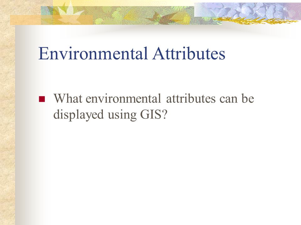 Environmental Attributes What environmental attributes can be displayed using GIS?