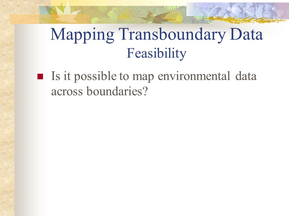 Mapping Transboundary Data Feasibility Is it possible to map environmental data across boundaries?