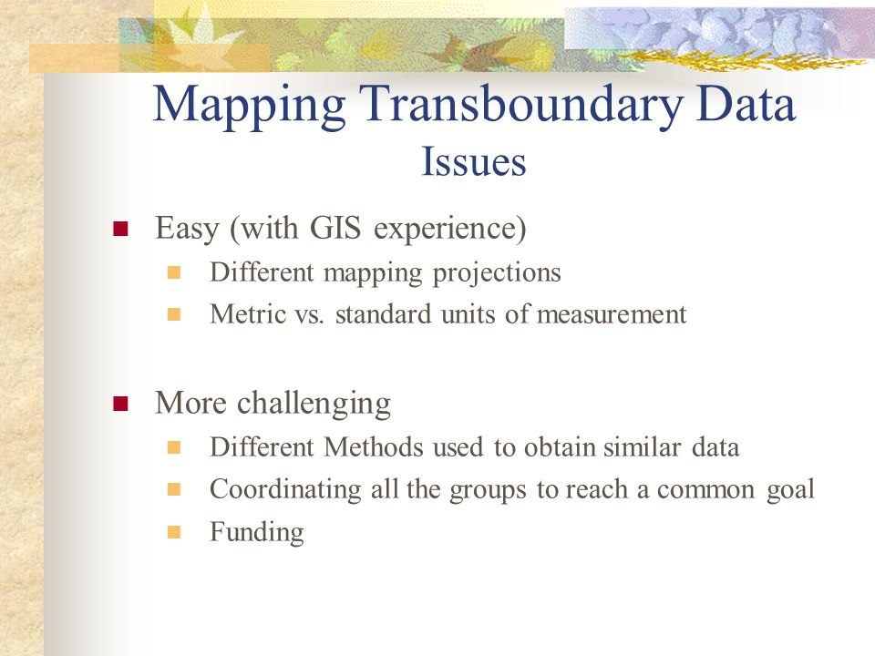 Mapping Transboundary Data Issues Easy (with GIS experience) Different mapping projections Metric vs. standard units of measurement More challenging D