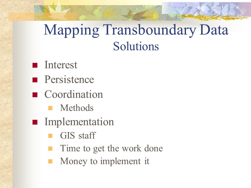 Mapping Transboundary Data Solutions Interest Persistence Coordination Methods Implementation GIS staff Time to get the work done Money to implement i
