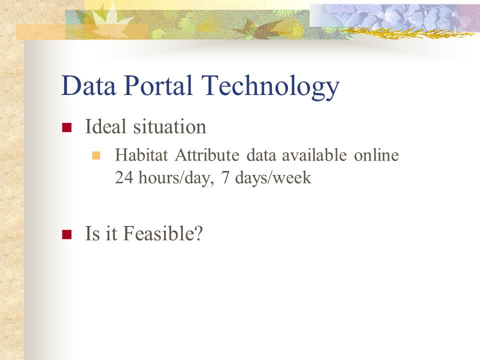 Data Portal Technology Ideal situation Habitat Attribute data available online 24 hours/day, 7 days/week Is it Feasible?