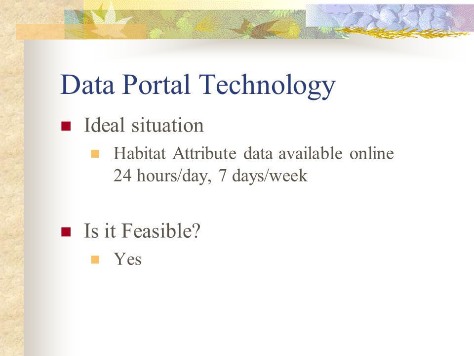 Data Portal Technology Ideal situation Habitat Attribute data available online 24 hours/day, 7 days/week Is it Feasible? Yes