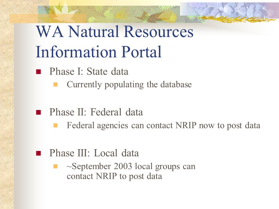 WA Natural Resources Information Portal Phase I: State data Currently populating the database Phase II: Federal data Federal agencies can contact NRIP