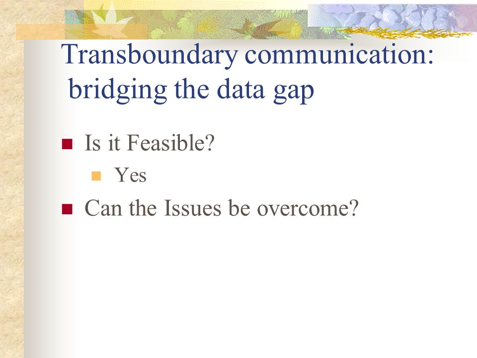 Transboundary communication: bridging the data gap Is it Feasible? Yes Can the Issues be overcome?