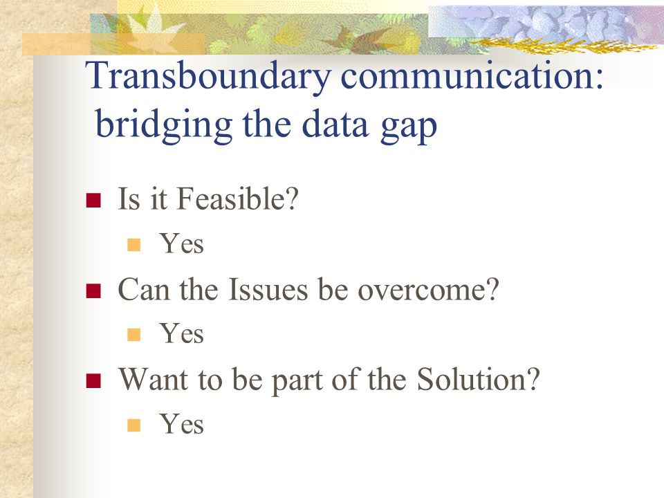 Transboundary communication: bridging the data gap Is it Feasible? Yes Can the Issues be overcome? Yes Want to be part of the Solution? Yes