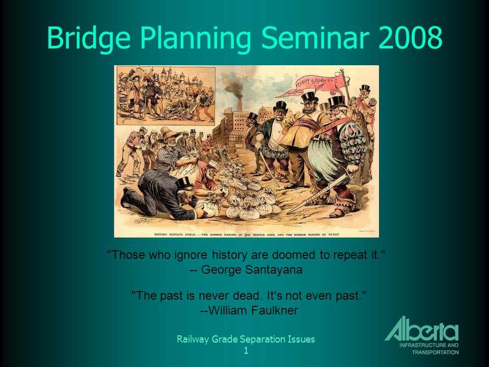 Railway Grade Separation Issues 1 Bridge Planning Seminar 2008 Those who ignore history are doomed to repeat it. -- George Santayana The past is never dead.