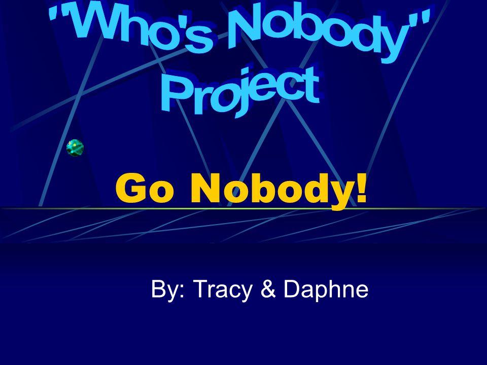 Go Nobody! By: Tracy & Daphne