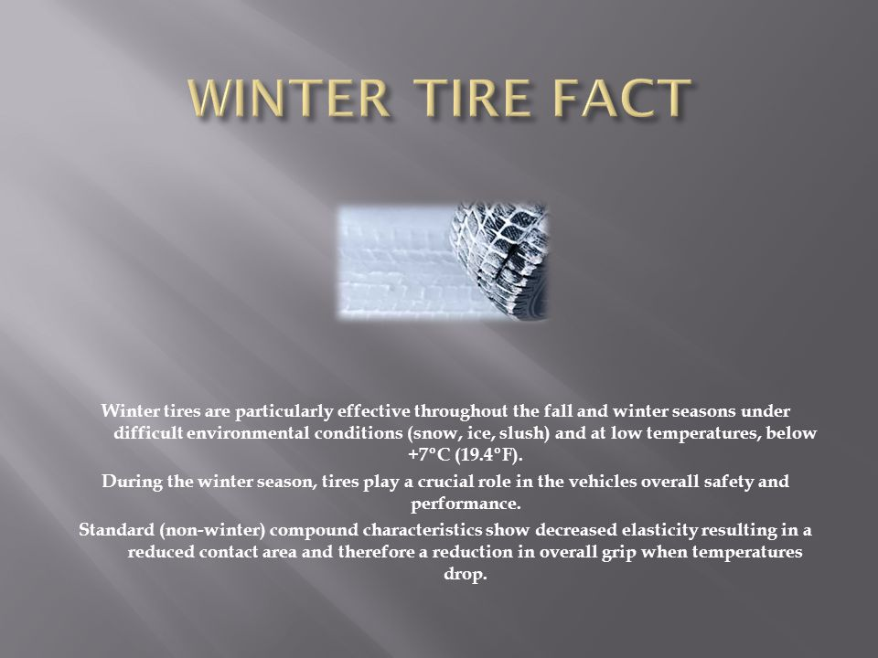 Winter tires are particularly effective throughout the fall and winter seasons under difficult environmental conditions (snow, ice, slush) and at low temperatures, below +7ºC (19.4ºF).