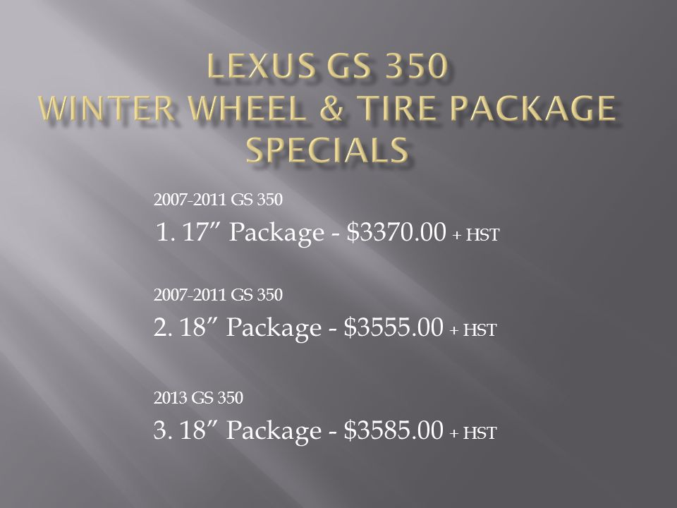 Option 1 - 4 17 Alloy Wheels, 4 Michelin Alpin PA3 Winter Tires, 4 Tire Pressure Monitor Sensors, Program Tire Pressure Monitor Sensors, OTS Fee, Nitrogen Filled, 3 Year/60,000 km Road Hazard Warranty, Mounting & Balancing, Installation Option 2 - 4 18 Alloy Wheels, 4 Bridgestone Blizzak Winter Tires, 4 Tire Pressure Monitor Sensors, Program Tire Pressure Monitor Sensors, OTS Fee, Nitrogen Filled, 3 Year/60,000km Road Hazard Warranty, Mounting & Balancing, Installation Option 3 - 4 18 Alloy Wheels, 4 Michelin Alpin PA4 Winter Tires, 4 Tire Pressure Monitor Sensors, Program Tire Pressure Monitor Sensors, OTS Fee, Nitrogen Filled, 3 Year/60,000km Road Hazard Warranty, Mounting & Balancing, Installation A la Carte Item Seasonal Storage - $150.00 + HST per season Please call today to reserve your Lexus GS package 877-464-0289 or 905-847-8400 Limited Quantities Available