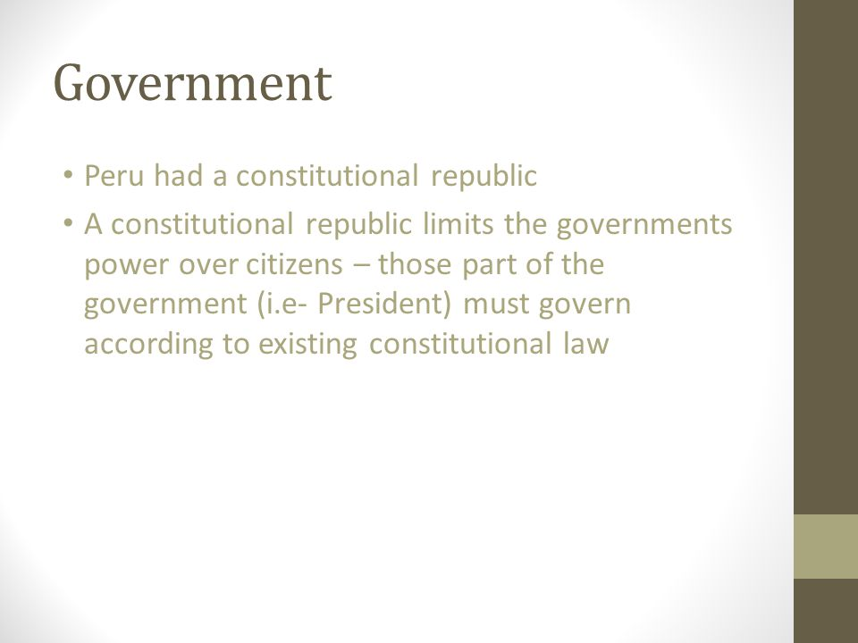 Government Peru had a constitutional republic A constitutional republic limits the governments power over citizens – those part of the government (i.e- President) must govern according to existing constitutional law