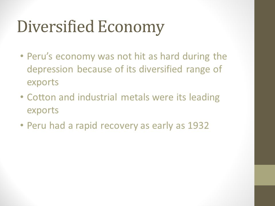 Diversified Economy Peru's economy was not hit as hard during the depression because of its diversified range of exports Cotton and industrial metals were its leading exports Peru had a rapid recovery as early as 1932
