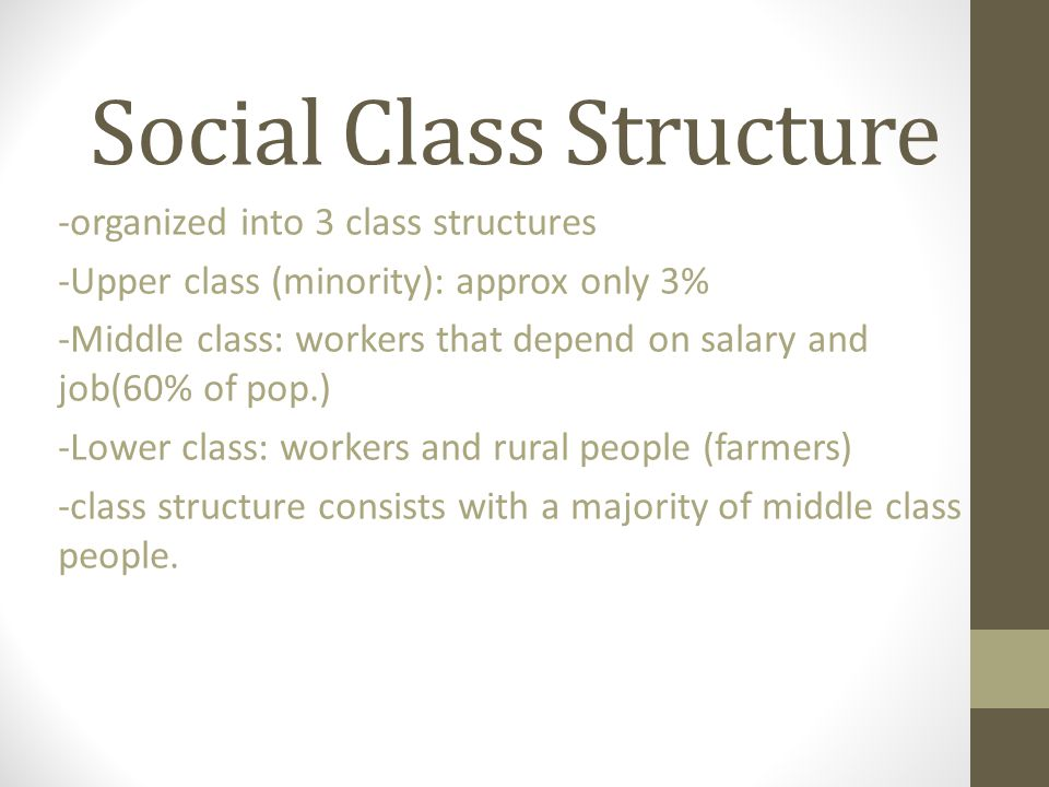 Social Class Structure -organized into 3 class structures -Upper class (minority): approx only 3% -Middle class: workers that depend on salary and job(60% of pop.) -Lower class: workers and rural people (farmers) -class structure consists with a majority of middle class people.