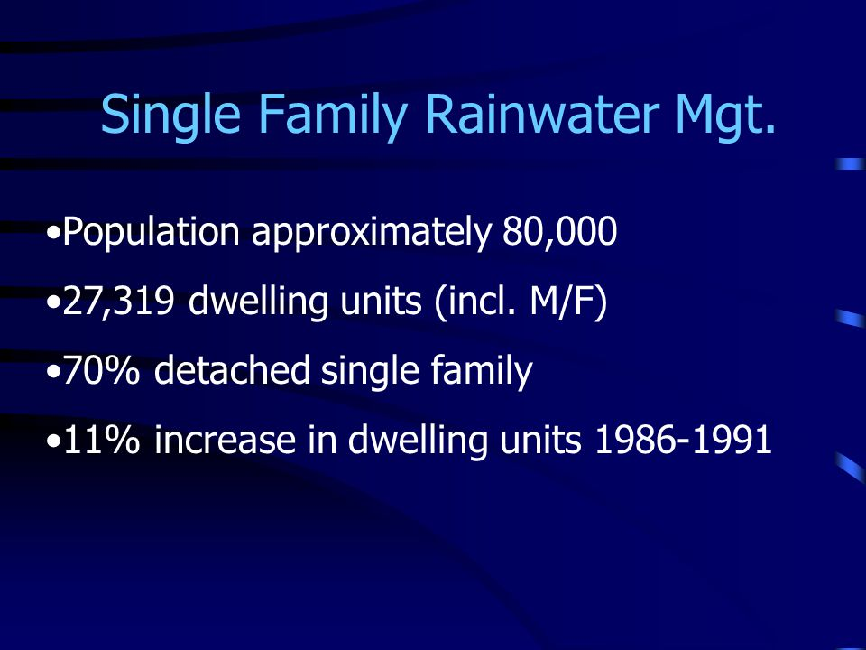 Single Family Rainwater Mgt. Population approximately 80,000 27,319 dwelling units (incl. M/F) 70% detached single family 11% increase in dwelling uni
