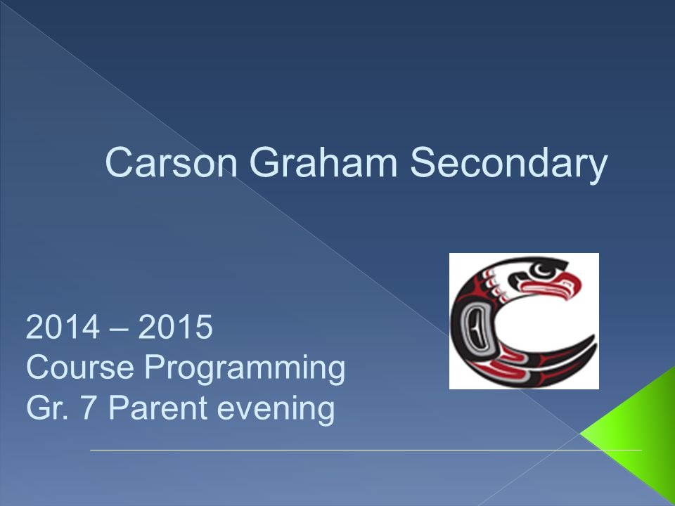 2014 – 2015 Course Programming Gr. 7 Parent evening Carson Graham Secondary