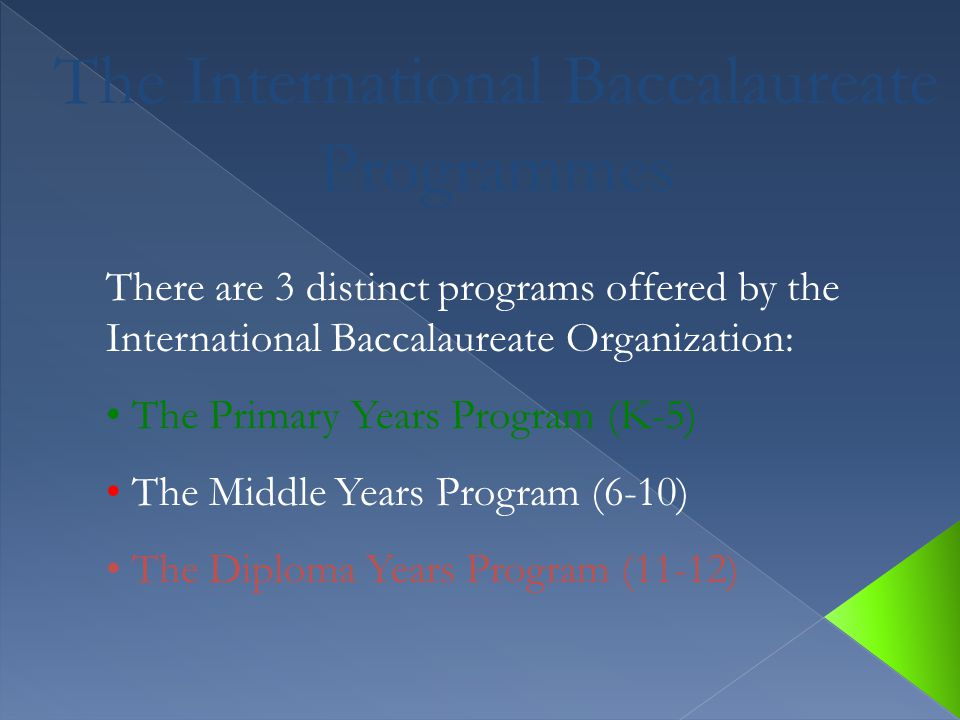 There are 3 distinct programs offered by the International Baccalaureate Organization: The Primary Years Program (K-5) The Middle Years Program (6-10)