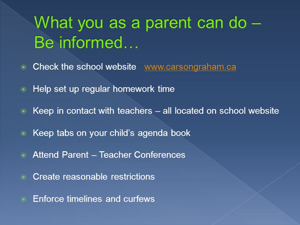  Check the school website    Help set up regular homework time  Keep in contact with teachers – all located on school website  Keep tabs on your child's agenda book  Attend Parent – Teacher Conferences  Create reasonable restrictions  Enforce timelines and curfews