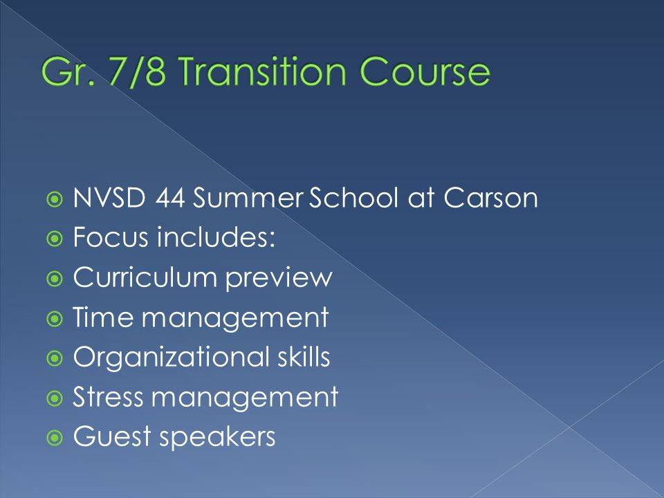  NVSD 44 Summer School at Carson  Focus includes:  Curriculum preview  Time management  Organizational skills  Stress management  Guest speaker