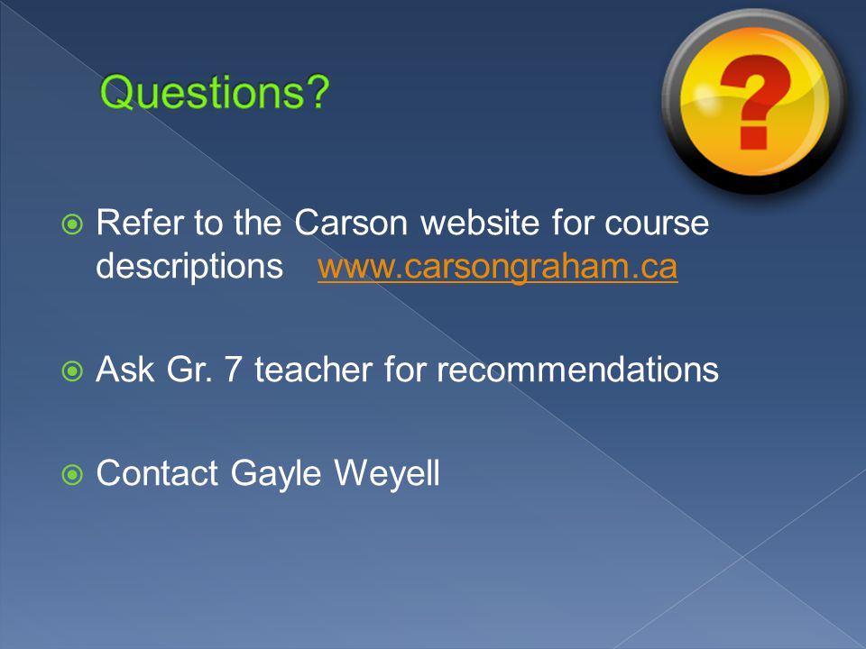  Refer to the Carson website for course descriptions www.carsongraham.cawww.carsongraham.ca  Ask Gr. 7 teacher for recommendations  Contact Gayle W