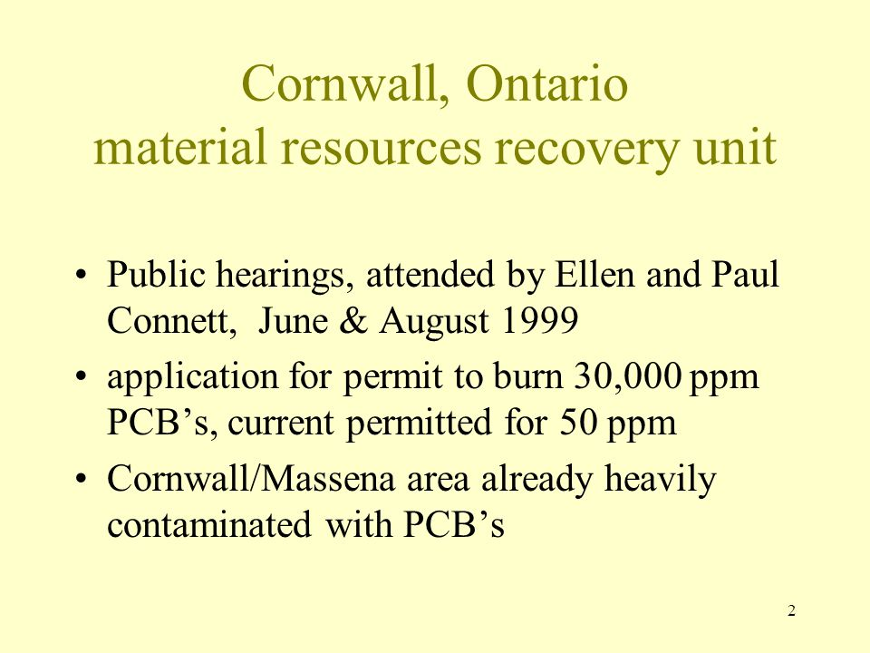 3 Cornwall hazardous waste incinerator October 1998, began operation PCB's from fluorescent light ballast In the new permit they also want to burn: pharmaceuticals, chlorofluorocarbons, electrical equipment, poisonous and reactive gasses, controlled substances and waste oils.