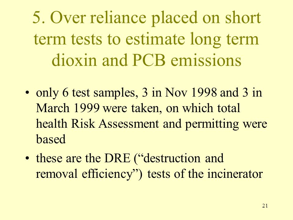 21 5. Over reliance placed on short term tests to estimate long term dioxin and PCB emissions only 6 test samples, 3 in Nov 1998 and 3 in March 1999 w