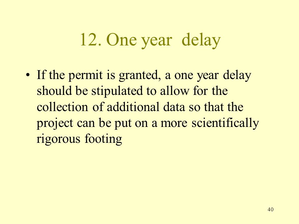 40 12. One year delay If the permit is granted, a one year delay should be stipulated to allow for the collection of additional data so that the proje