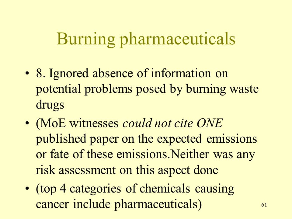 61 Burning pharmaceuticals 8. Ignored absence of information on potential problems posed by burning waste drugs (MoE witnesses could not cite ONE publ