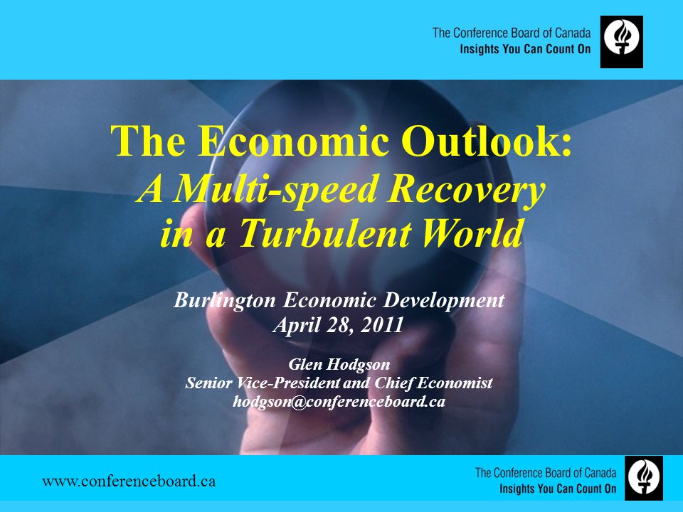 The Economic Outlook: A Multi-speed Recovery in a Turbulent World Burlington Economic Development April 28, 2011 Glen Hodgson Senior Vice-President and Chief Economist