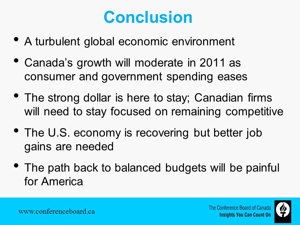 www.conferenceboard.ca Conclusion A turbulent global economic environment Canada's growth will moderate in 2011 as consumer and government spending eases The strong dollar is here to stay; Canadian firms will need to stay focused on remaining competitive The U.S.