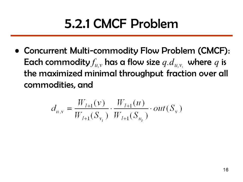 16 5.2.1 CMCF Problem Concurrent Multi-commodity Flow Problem (CMCF): Each commodity f u,v has a flow size q.d u,v, where q is the maximized minimal throughput fraction over all commodities, and