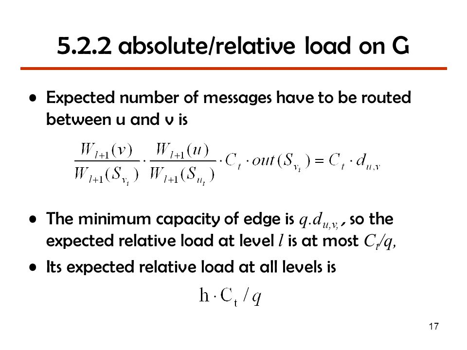 17 5.2.2 absolute/relative load on G Expected number of messages have to be routed between u and v is The minimum capacity of edge is q.d u,v,, so the expected relative load at level l is at most C t /q, Its expected relative load at all levels is