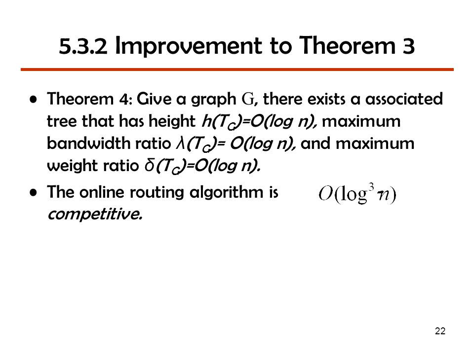 22 5.3.2 Improvement to Theorem 3 Theorem 4: Give a graph G, there exists a associated tree that has height h(T G )=O(log n), maximum bandwidth ratio λ (T G )= O(log n), and maximum weight ratio δ (T G )=O(log n).