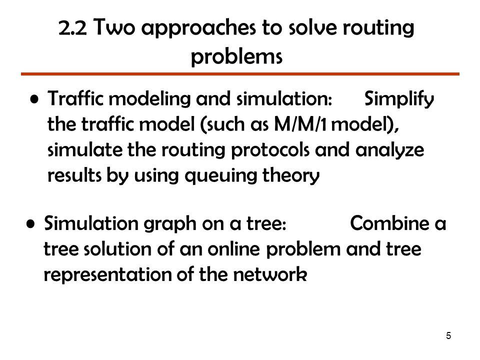 5 2.2 Two approaches to solve routing problems Traffic modeling and simulation: Simplify the traffic model (such as M/M/1 model), simulate the routing protocols and analyze results by using queuing theory Simulation graph on a tree: Combine a tree solution of an online problem and tree representation of the network