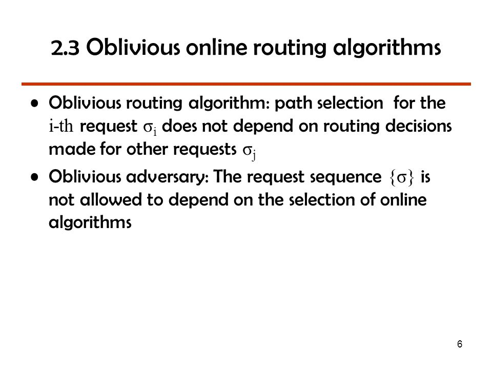 6 2.3 Oblivious online routing algorithms Oblivious routing algorithm: path selection for the i-th request σ i does not depend on routing decisions made for other requests σ j Oblivious adversary: The request sequence {σ} is not allowed to depend on the selection of online algorithms