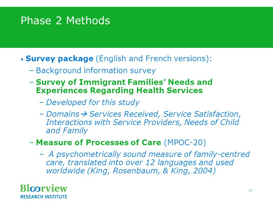 11 Phase 2 Methods Survey package (English and French versions): –Background information survey –Survey of Immigrant Families' Needs and Experiences Regarding Health Services –Developed for this study –Domains  Services Received, Service Satisfaction, Interactions with Service Providers, Needs of Child and Family –Measure of Processes of Care (MPOC-20) – A psychometrically sound measure of family-centred care, translated into over 12 languages and used worldwide (King, Rosenbaum, & King, 2004)