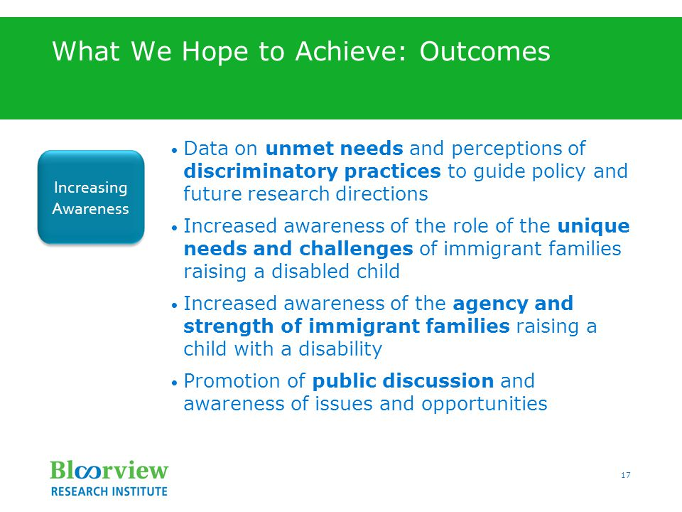 17 What We Hope to Achieve: Outcomes Data on unmet needs and perceptions of discriminatory practices to guide policy and future research directions Increased awareness of the role of the unique needs and challenges of immigrant families raising a disabled child Increased awareness of the agency and strength of immigrant families raising a child with a disability Promotion of public discussion and awareness of issues and opportunities Increasing Awareness