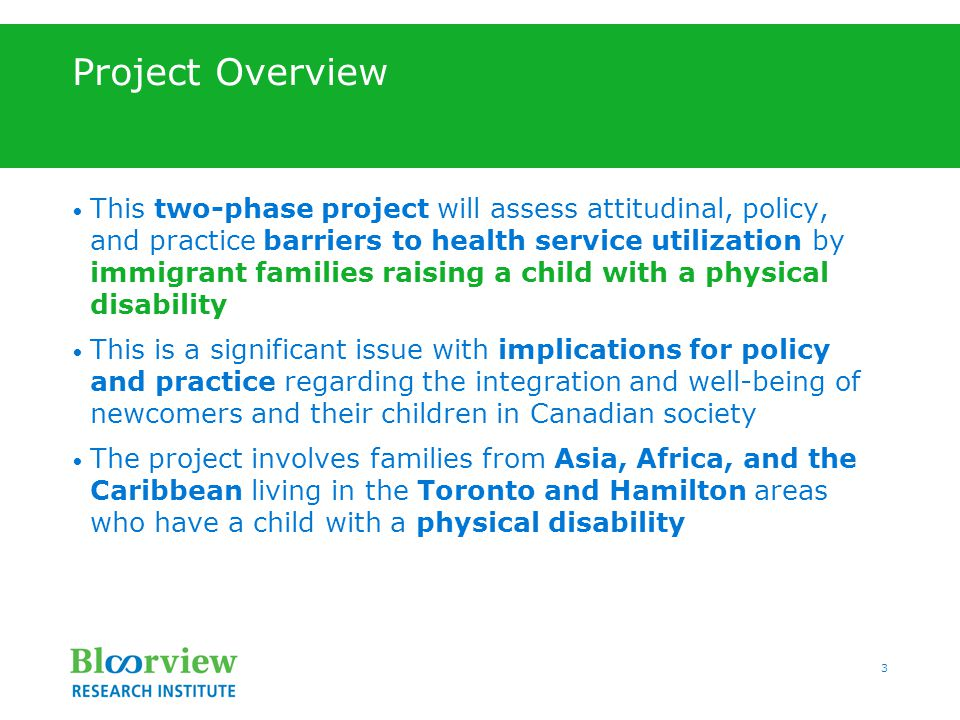 3 Project Overview This two-phase project will assess attitudinal, policy, and practice barriers to health service utilization by immigrant families raising a child with a physical disability This is a significant issue with implications for policy and practice regarding the integration and well-being of newcomers and their children in Canadian society The project involves families from Asia, Africa, and the Caribbean living in the Toronto and Hamilton areas who have a child with a physical disability